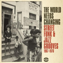 WORLD NEEDS CHANGING - STREET FUNK & JAZZ GROOVE 67-76 (THE)