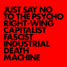 JUST SAY NO TO THE PSYCHO RIGHT-WING FASCIST INDUSTRIAL DEAT